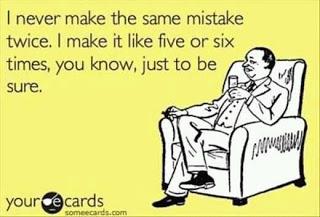 I never make the same mistake twice. I make it like five or six times you know just to be sure